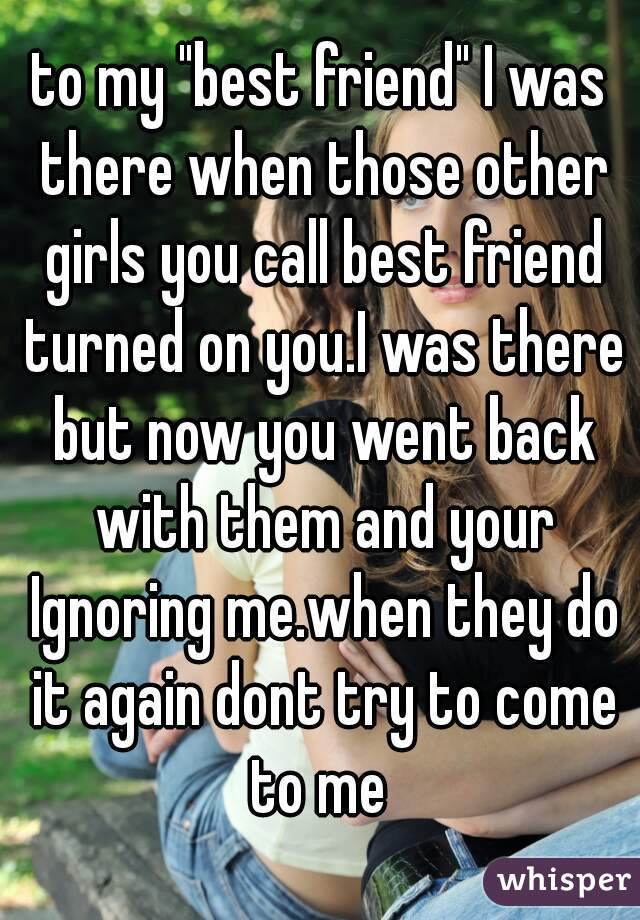 """to my """"best friend"""" I was there when those other girls you call best friend turned on you.I was there but now you went back with them and your Ignoring me.when they do it again dont try to come to me"""