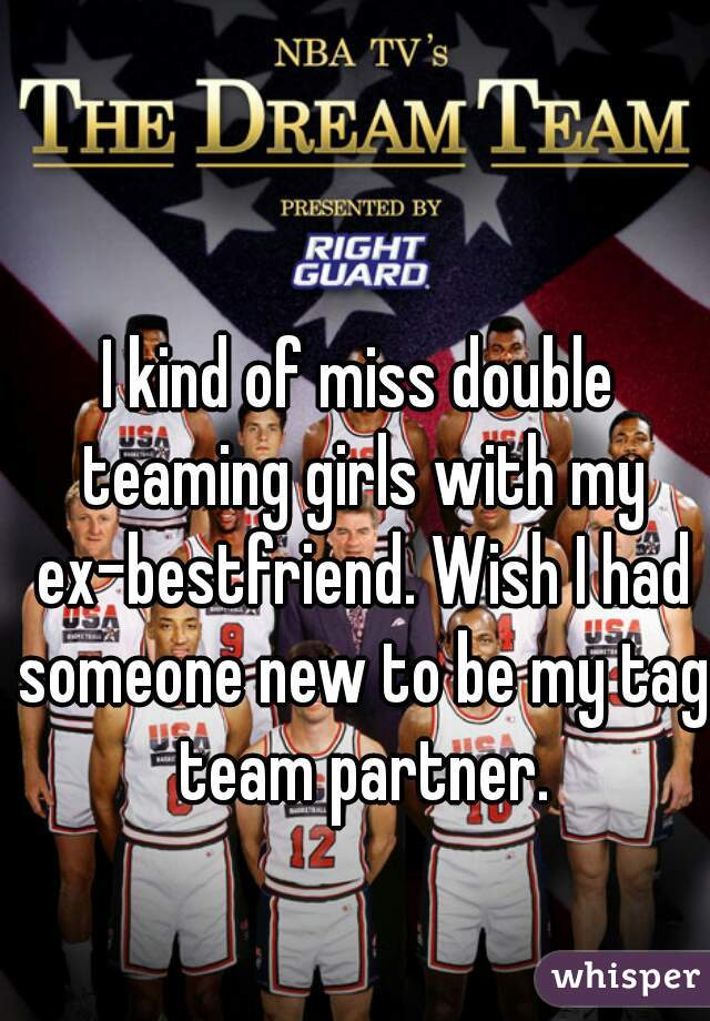 I kind of miss double teaming girls with my ex-bestfriend. Wish I had someone new to be my tag team partner.