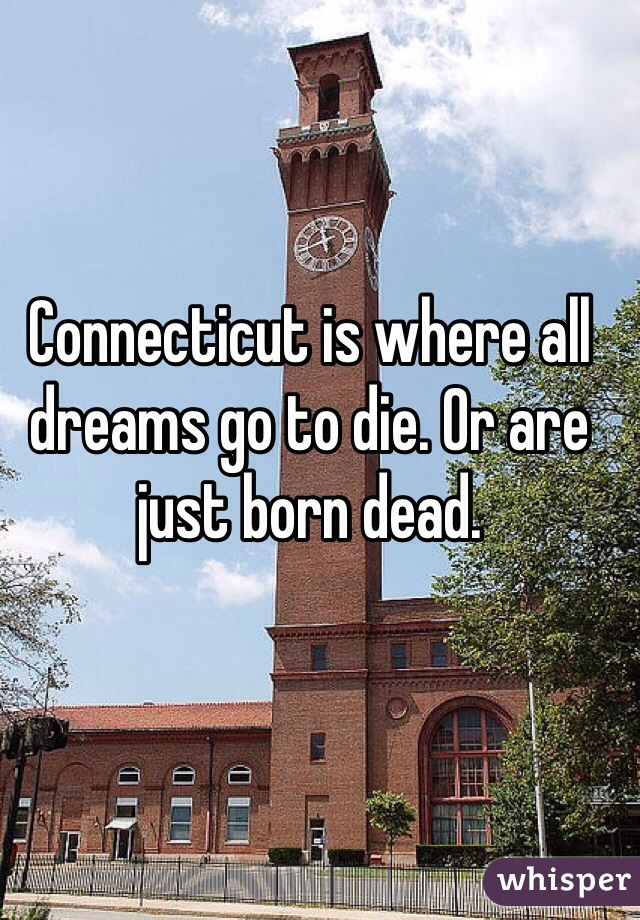Connecticut is where all dreams go to die. Or are just born dead.