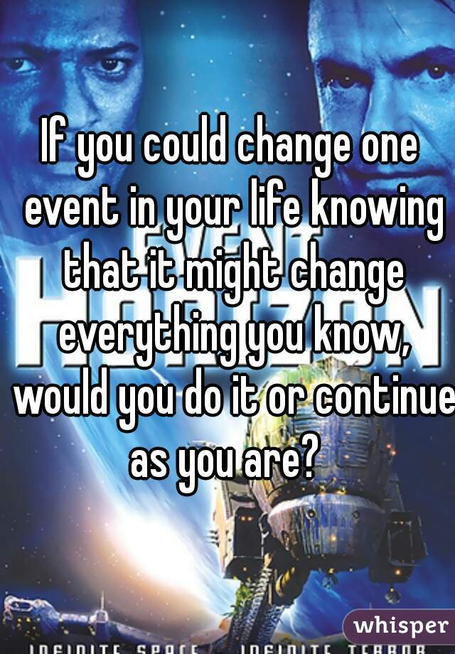If you could change one event in your life knowing that it might change everything you know, would you do it or continue as you are?