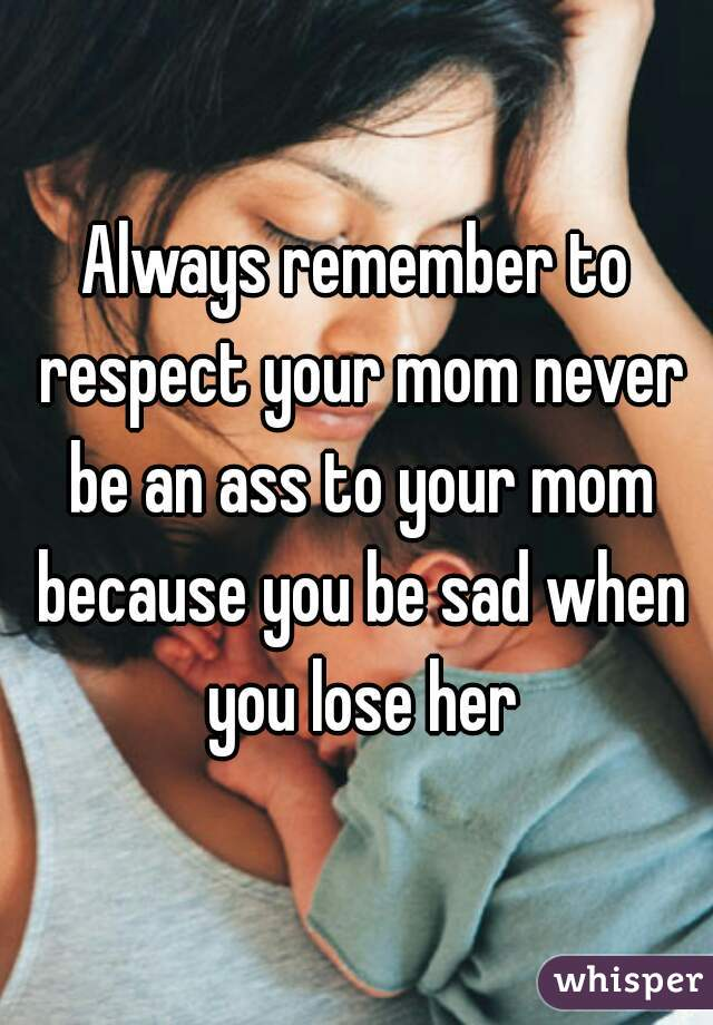 Always remember to respect your mom never be an ass to your mom because you be sad when you lose her