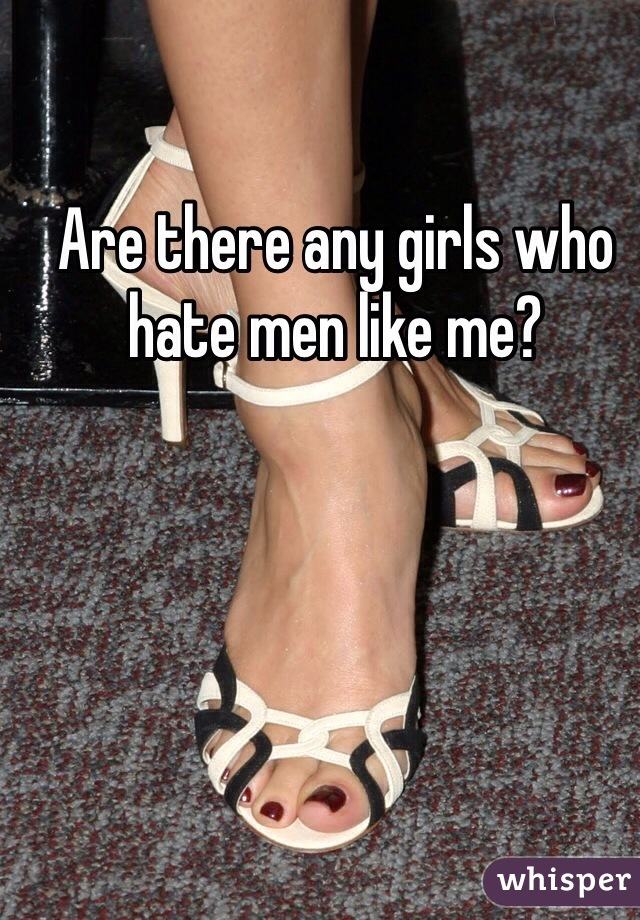 Are there any girls who hate men like me?