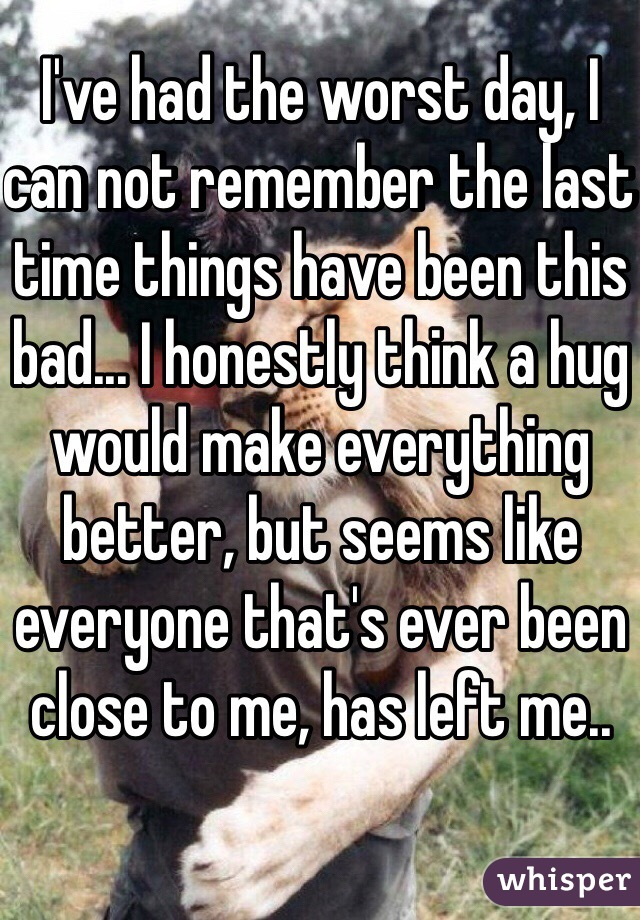 I've had the worst day, I can not remember the last time things have been this bad... I honestly think a hug would make everything better, but seems like everyone that's ever been close to me, has left me..