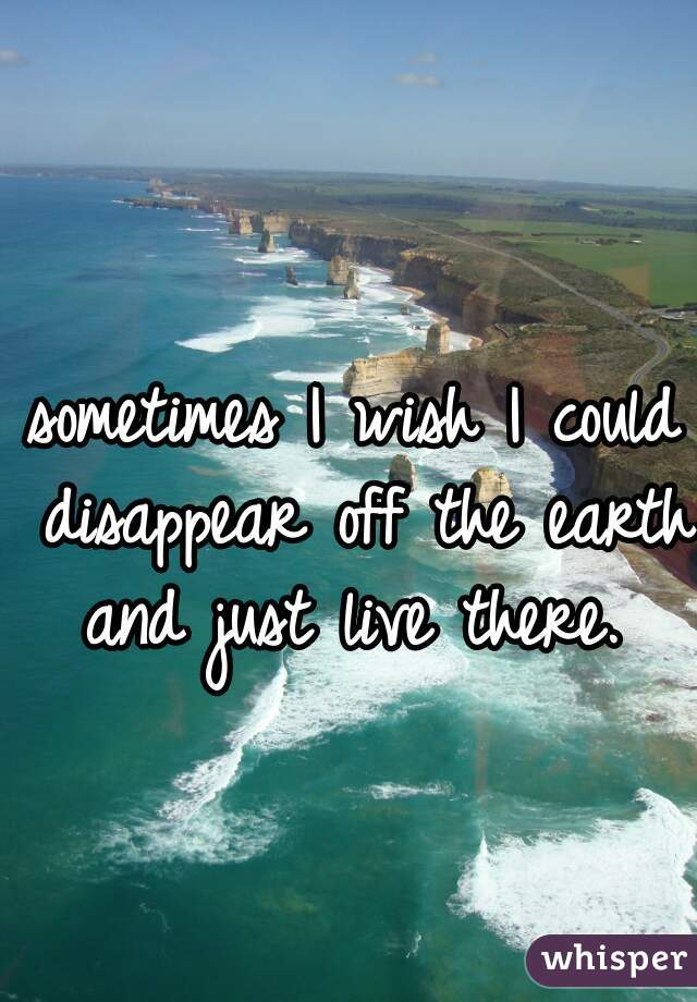 sometimes I wish I could disappear off the earth and just live there.