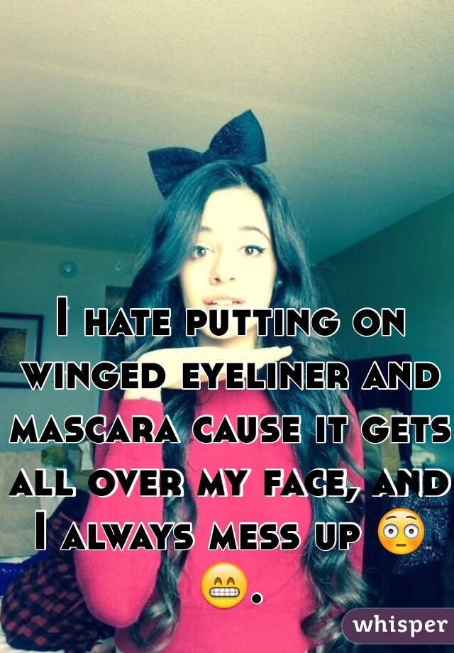 I hate putting on winged eyeliner and mascara cause it gets all over my face, and I always mess up 😳😁.