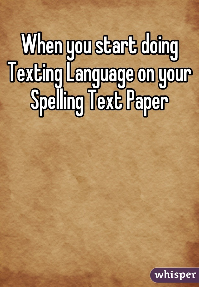 When you start doing Texting Language on your Spelling Text Paper
