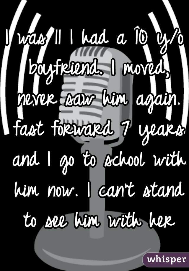 I was 11 I had a 10 y/o boyfriend. I moved, never saw him again. fast forward 7 years and I go to school with him now. I can't stand to see him with her