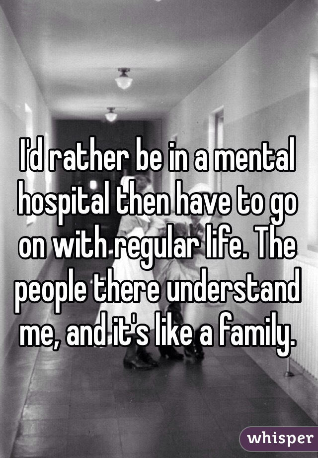 I'd rather be in a mental hospital then have to go on with regular life. The people there understand me, and it's like a family.
