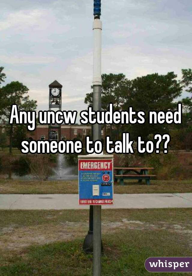 Any uncw students need someone to talk to??