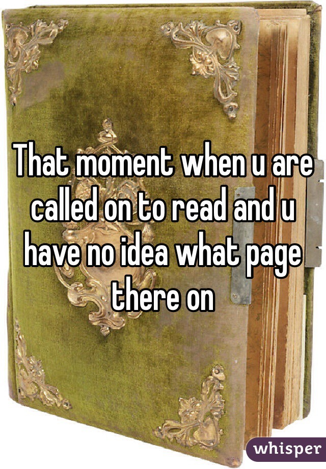 That moment when u are called on to read and u have no idea what page there on