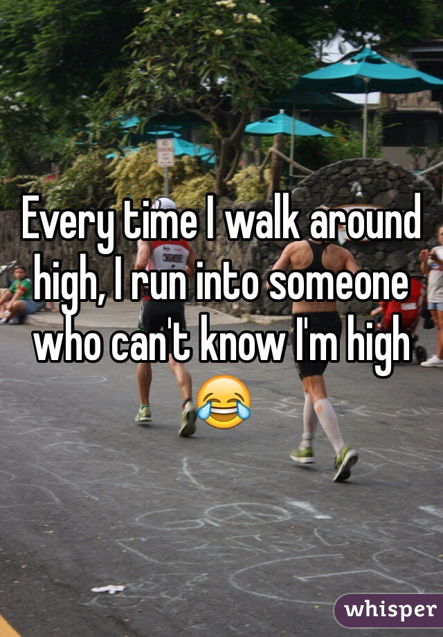 Every time I walk around high, I run into someone who can't know I'm high 😂