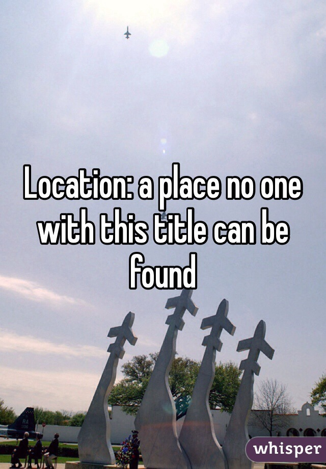 Location: a place no one with this title can be found