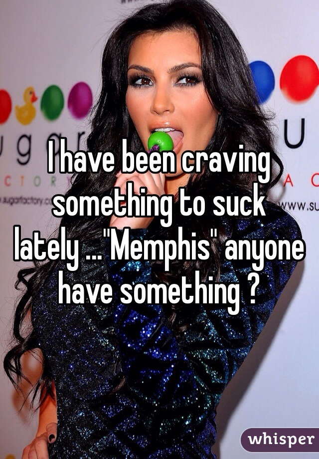 """I have been craving something to suck lately ...""""Memphis"""" anyone have something ?"""