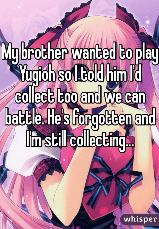 My brother wanted to play Yugioh so I told him I'd collect too and we can battle. He's forgotten and I'm still collecting...