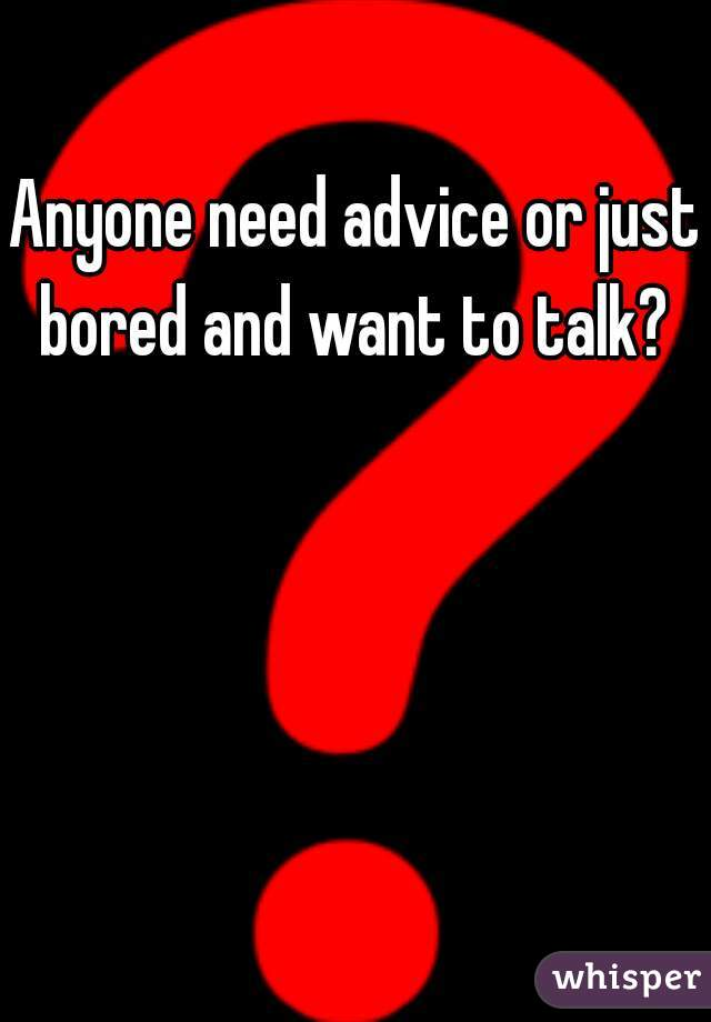 Anyone need advice or just bored and want to talk?