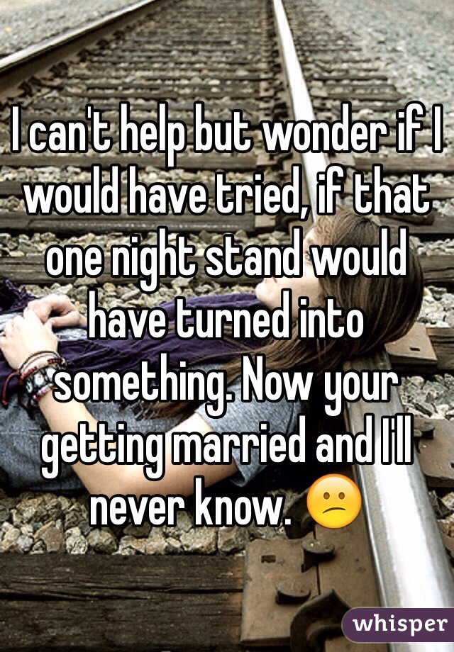 I can't help but wonder if I would have tried, if that one night stand would have turned into something. Now your getting married and I'll never know. 😕