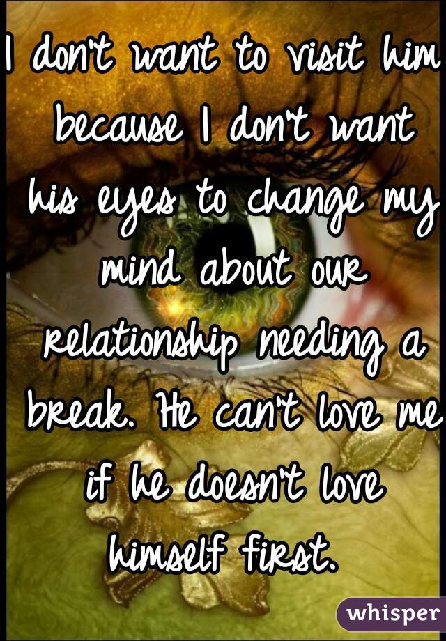 I don't want to visit him because I don't want his eyes to change my mind about our relationship needing a break. He can't love me if he doesn't love himself first.