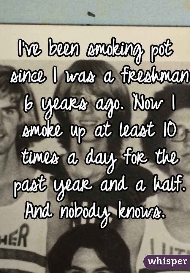 I've been smoking pot since I was a freshman 6 years ago. Now I smoke up at least 10 times a day for the past year and a half. And nobody knows.