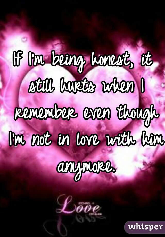 If I'm being honest, it still hurts when I remember even though I'm not in love with him anymore.