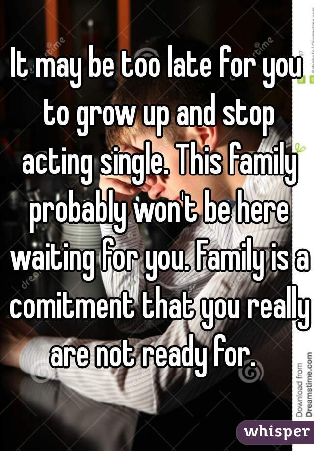 It may be too late for you to grow up and stop acting single. This family probably won't be here waiting for you. Family is a comitment that you really are not ready for.