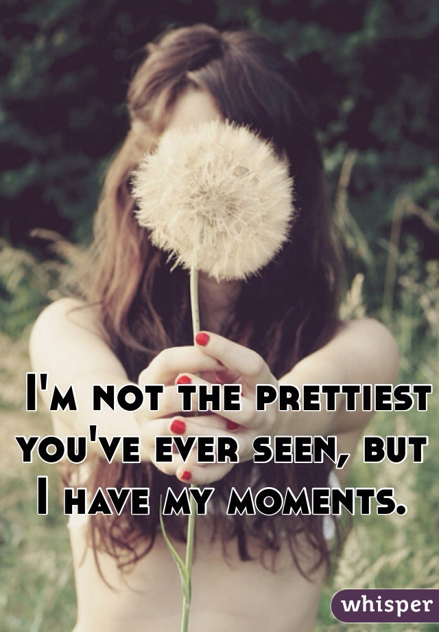 I'm not the prettiest you've ever seen, but I have my moments.