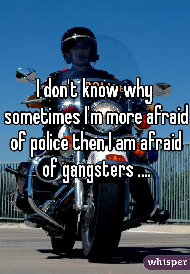 I don't know why sometimes I'm more afraid of police then I am afraid of gangsters ....