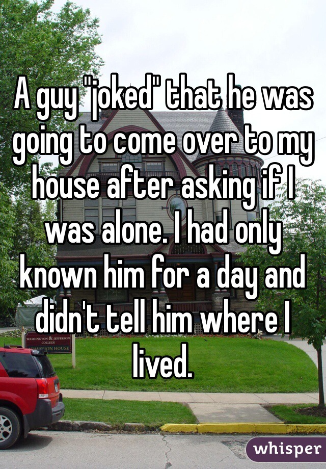 "A guy ""joked"" that he was going to come over to my house after asking if I was alone. I had only known him for a day and didn't tell him where I lived."