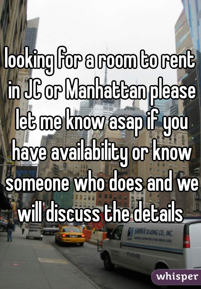 looking for a room to rent in JC or Manhattan please let me know asap if you have availability or know someone who does and we will discuss the details