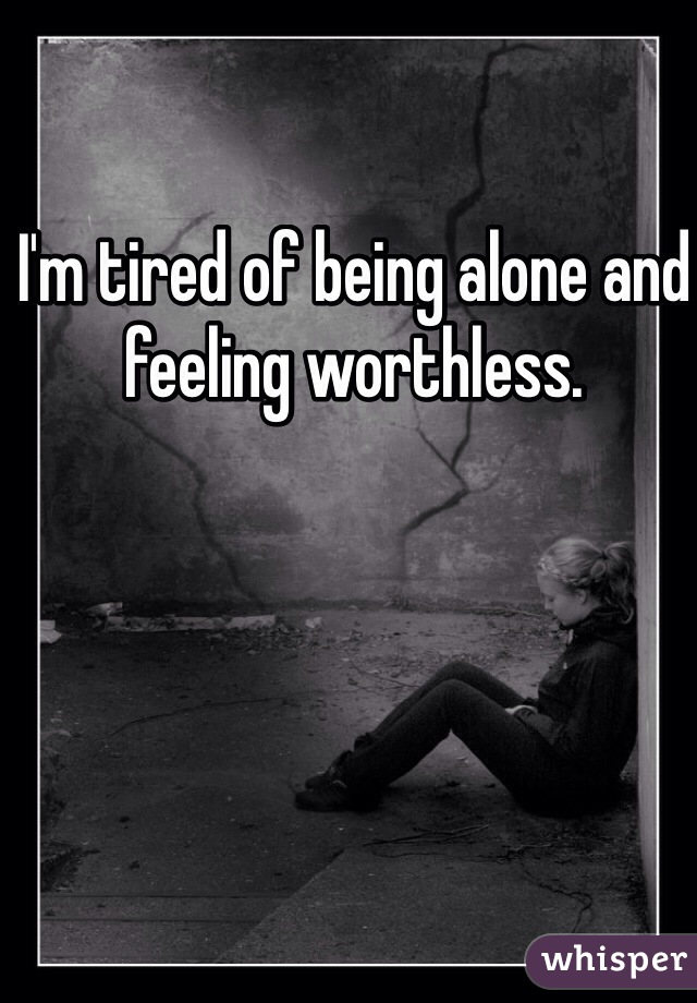 I'm tired of being alone and feeling worthless.