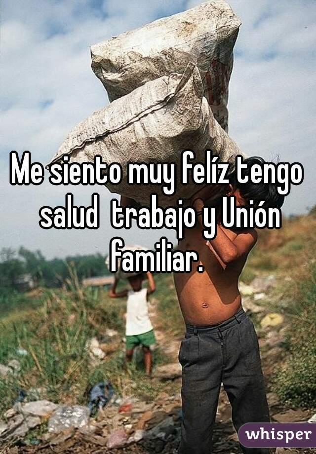 Me siento muy felíz tengo salud  trabajo y Unión familiar.