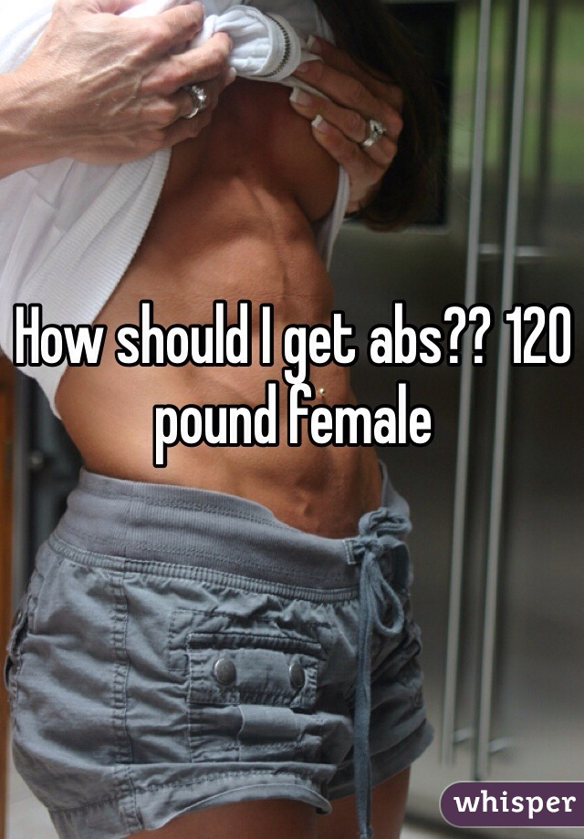 How should I get abs?? 120 pound female