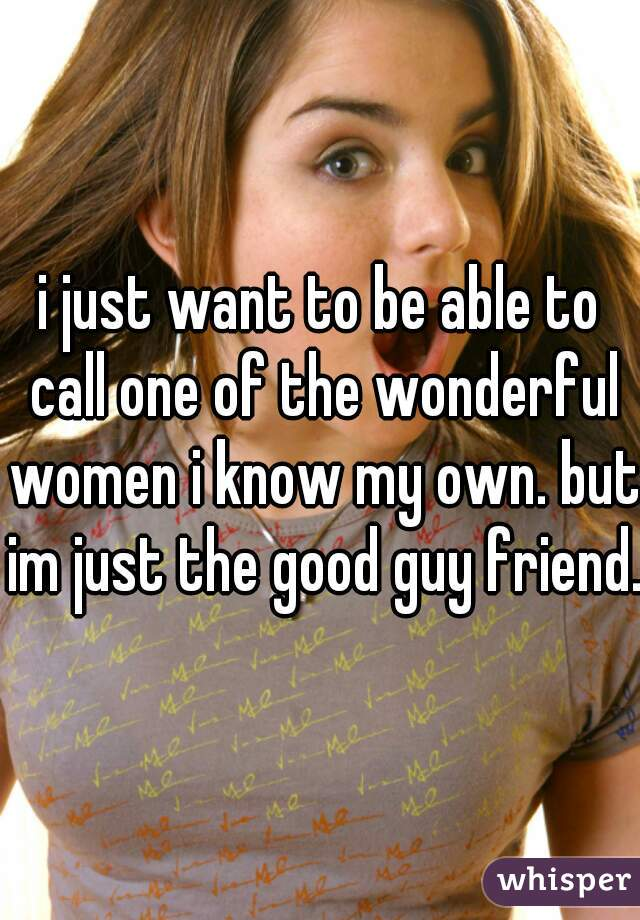 i just want to be able to call one of the wonderful women i know my own. but im just the good guy friend.