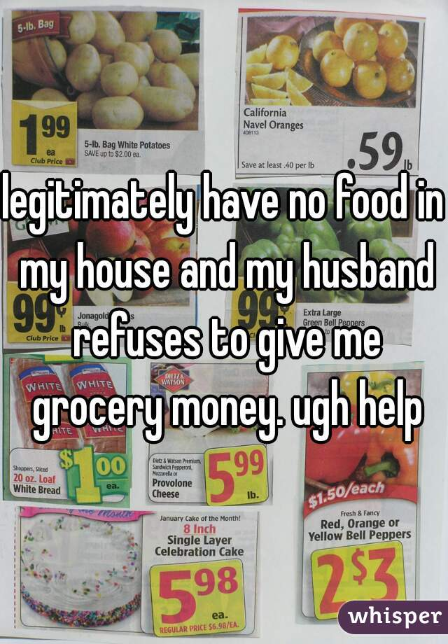 legitimately have no food in my house and my husband refuses to give me grocery money. ugh help