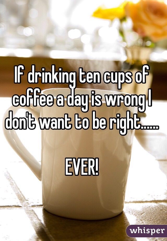 If drinking ten cups of coffee a day is wrong I don't want to be right......  EVER!