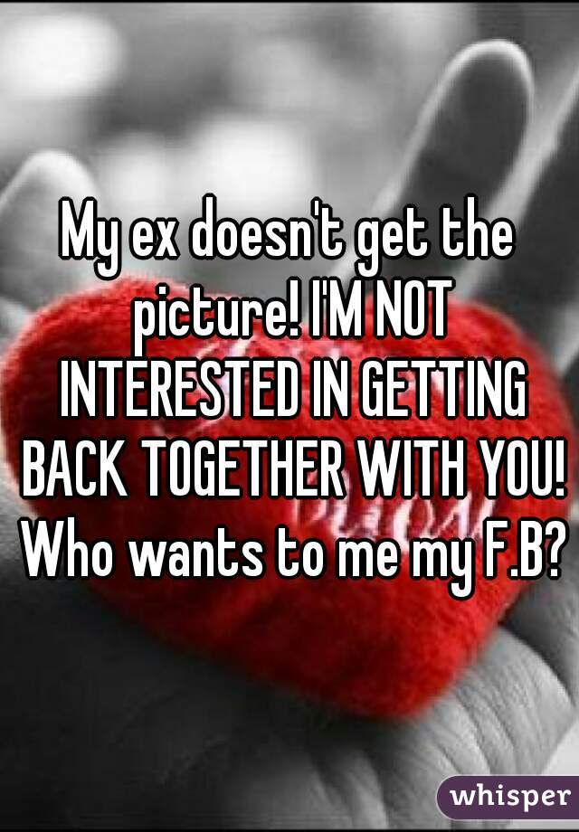 My ex doesn't get the picture! I'M NOT INTERESTED IN GETTING BACK TOGETHER WITH YOU! Who wants to me my F.B?