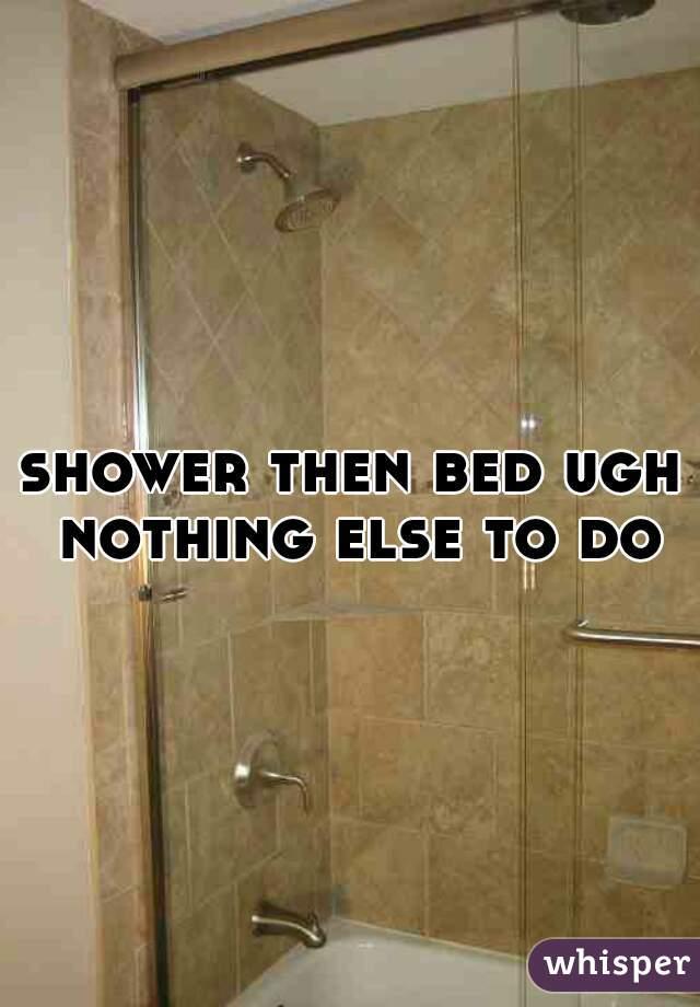 shower then bed ugh nothing else to do
