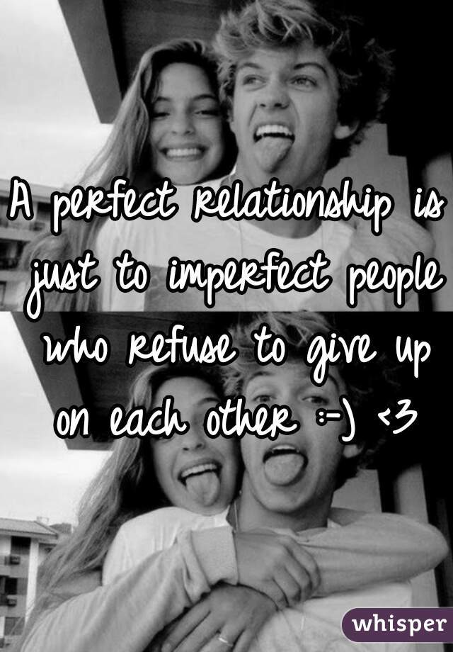 A perfect relationship is just to imperfect people who refuse to give up on each other :-) <3
