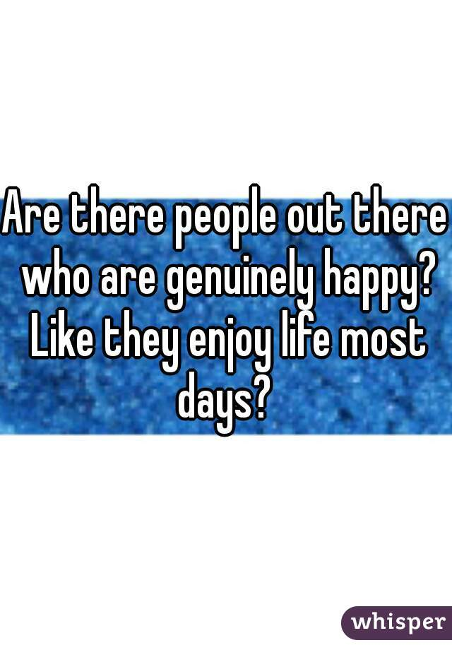 Are there people out there who are genuinely happy? Like they enjoy life most days?