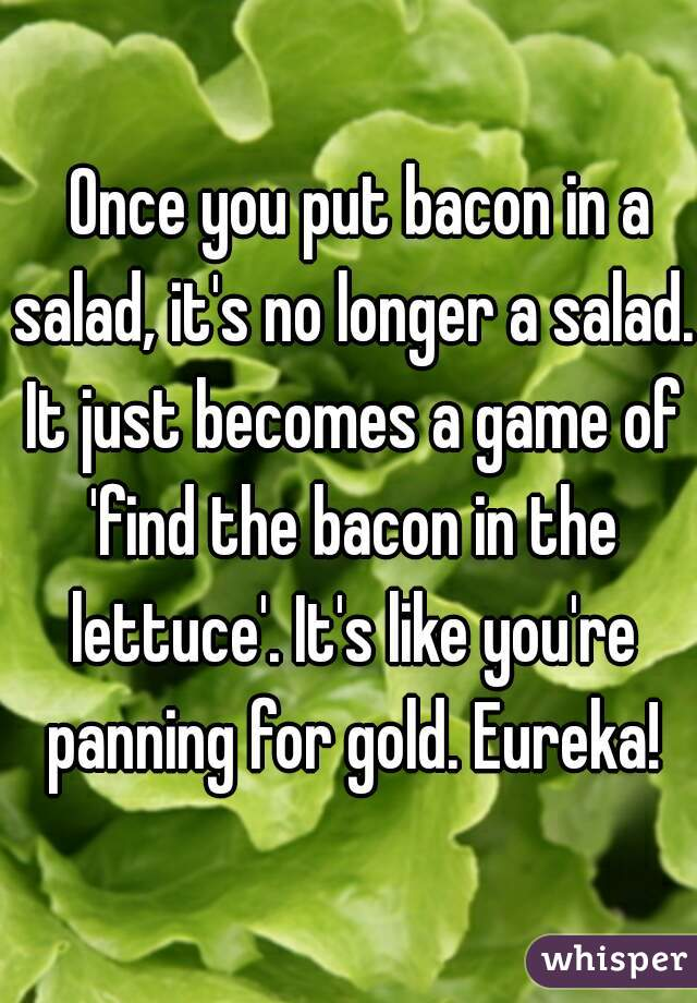 Once you put bacon in a salad, it's no longer a salad. It just becomes a game of 'find the bacon in the lettuce'. It's like you're panning for gold. Eureka!