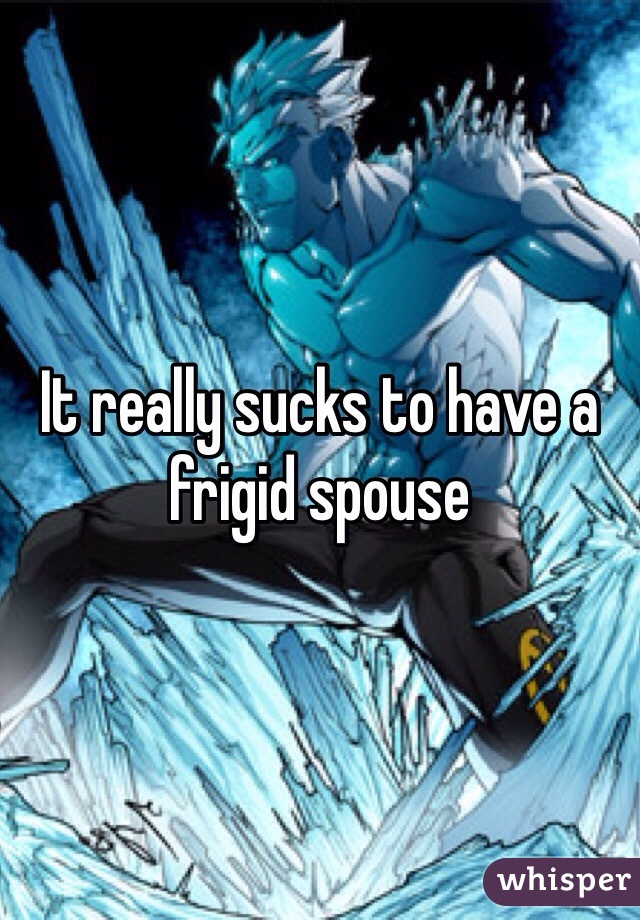 It really sucks to have a frigid spouse