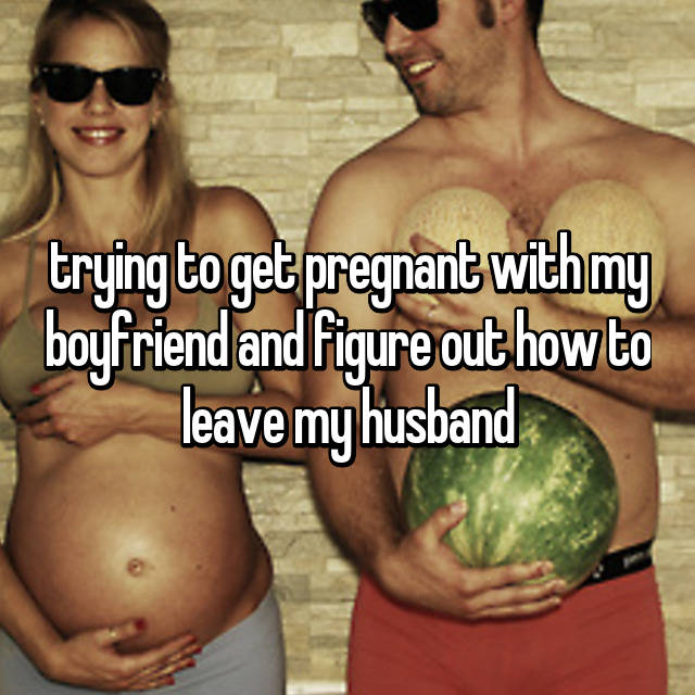 trying to get pregnant with my boyfriend and figure out how to leave my husband