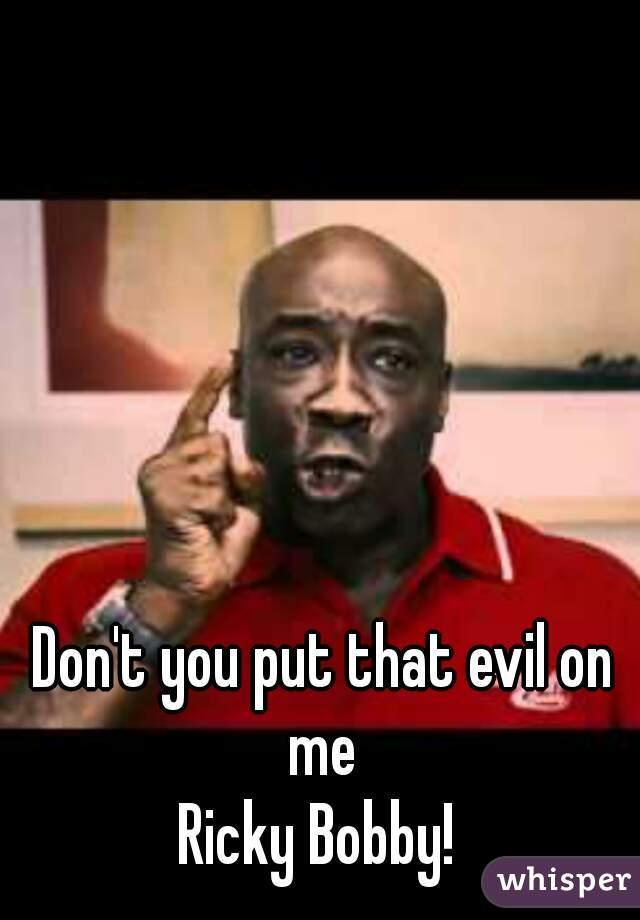Don t put that evil on me ricky bobby