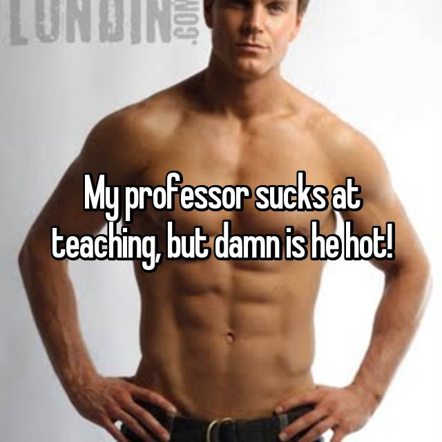 My professor sucks at teaching, but damn is he hot!