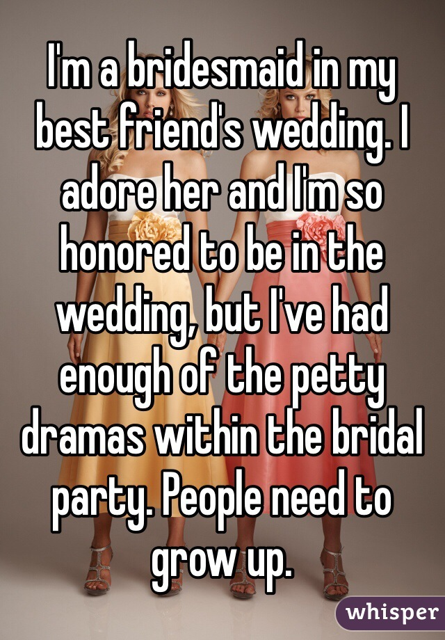 I'm a bridesmaid in my best friend's wedding. I adore her and I'm so honored to be in the wedding, but I've had enough of the petty dramas within the bridal party. People need to grow up.