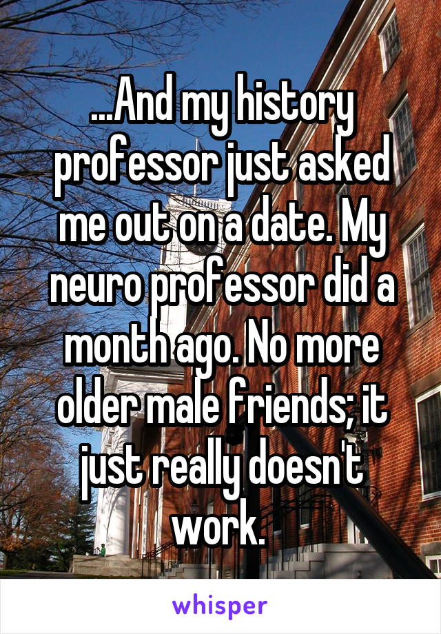 ...And my history professor just asked me out on a date. My neuro professor did a month ago. No more older male friends; it just really doesn't work.