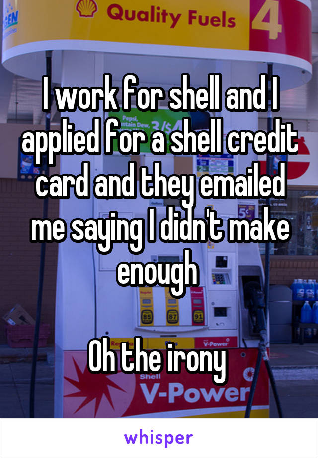 I work for shell and I applied for a shell credit card and they emailed me saying I didn't make enough   Oh the irony