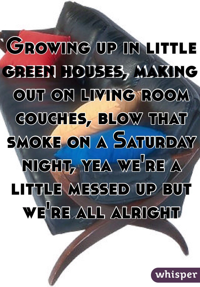Growing Up In Little Green Houses Making Out On Living Room Couches