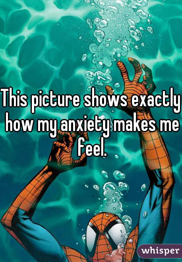 This picture shows exactly how my anxiety makes me feel.