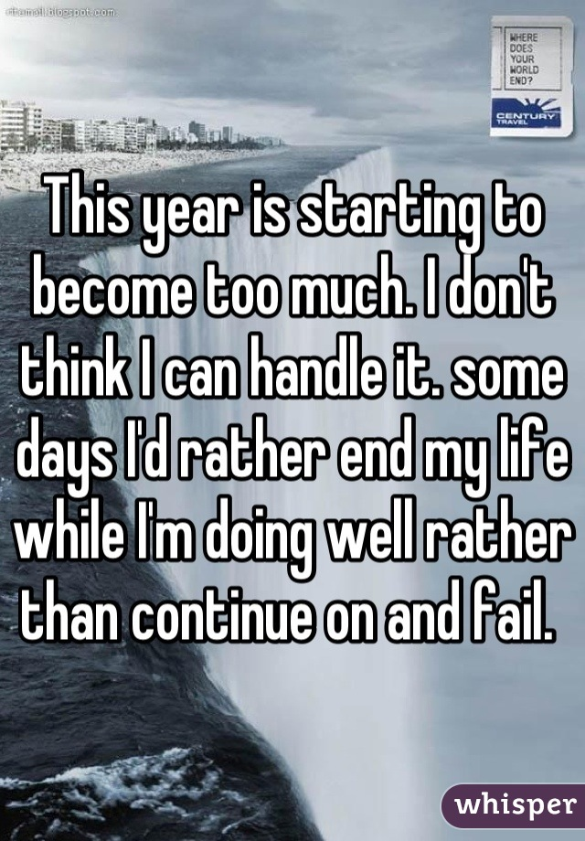 This year is starting to become too much. I don't think I can handle it. some days I'd rather end my life while I'm doing well rather than continue on and fail.