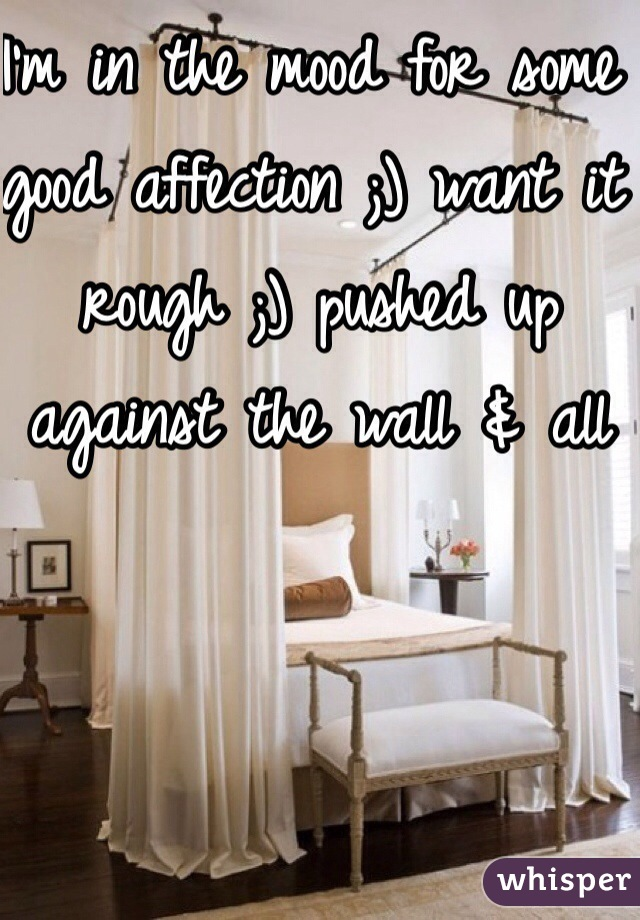 I'm in the mood for some good affection ;) want it rough ;) pushed up against the wall & all